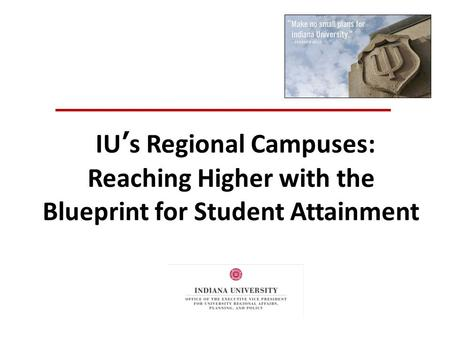 IU's Regional Campuses: Reaching Higher with the Blueprint for Student Attainment.