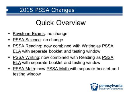  Keystone Exams: no change  PSSA Science: no change  PSSA Reading: now combined with Writing as PSSA ELA with separate booklet and testing window 