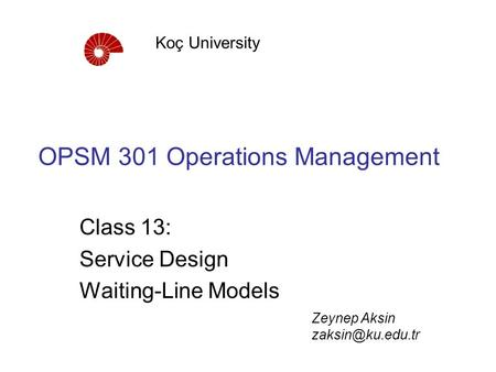OPSM 301 Operations Management Class 13: Service Design Waiting-Line Models Koç University Zeynep Aksin