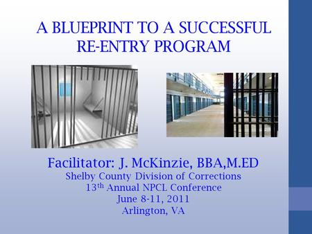 A BLUEPRINT TO A SUCCESSFUL RE-ENTRY PROGRAM Facilitator: J. McKinzie, BBA,M.ED Shelby County Division of Corrections 13 th Annual NPCL Conference June.