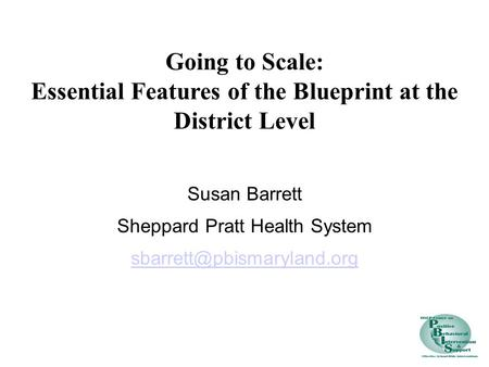 Susan Barrett Sheppard Pratt Health System Going to Scale: Essential Features of the Blueprint at the District Level.