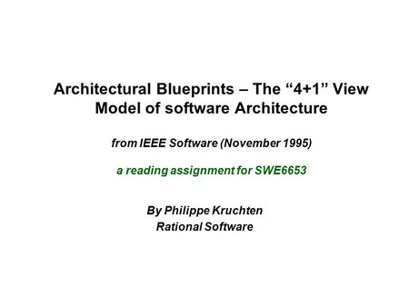 "Architectural Blueprints – The ""4+1"" View Model of software Architecture from IEEE Software (November 1995) a reading assignment for SWE6653 By Philippe."