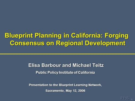 1 Blueprint Planning in California: Forging Consensus on Regional Development Elisa Barbour and Michael Teitz Elisa Barbour and Michael Teitz Public Policy.