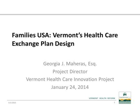 VERMONT HEALTH REFORM Families USA: Vermont's Health Care Exchange Plan Design Georgia J. Maheras, Esq. Project Director Vermont Health Care Innovation.