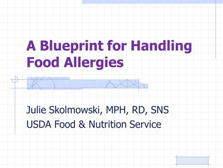 A Blueprint for Handling Food Allergies Julie Skolmowski, MPH, RD, SNS USDA Food & Nutrition Service.