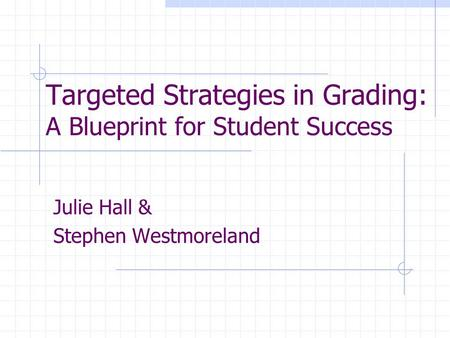 Targeted Strategies in Grading: A Blueprint for Student Success Julie Hall & Stephen Westmoreland.