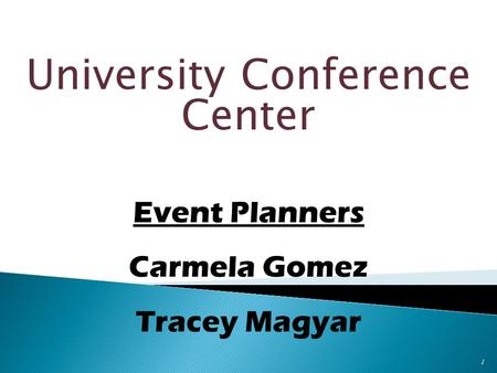 University Conference Center 1 Event Planners Carmela Gomez Tracey Magyar.