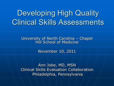 Developing High Quality Clinical Skills Assessments University of North Carolina – Chapel Hill School of Medicine November 10, 2011 Ann Jobe, MD, MSN Clinical.