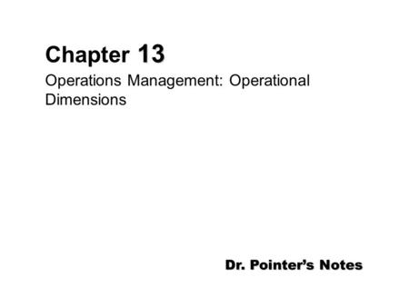 13 Chapter 13 Operations Management: Operational Dimensions Dr. Pointer's Notes.