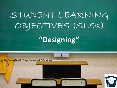 "STUDENT LEARNING OBJECTIVES (SLOs) ""Designing"" © Pennsylvania Department of Education."
