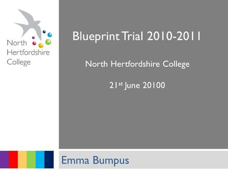 Student Services Blueprint Trial 2010-2011 North Hertfordshire College 21 st June 20100 Emma Bumpus.