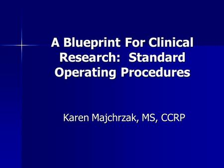 A Blueprint For Clinical Research: Standard Operating Procedures Karen Majchrzak, MS, CCRP.