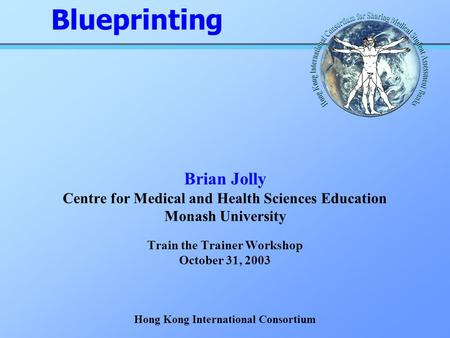 Brian Jolly Centre for Medical and Health Sciences Education Monash University Train the Trainer Workshop October 31, 2003 Hong Kong International Consortium.