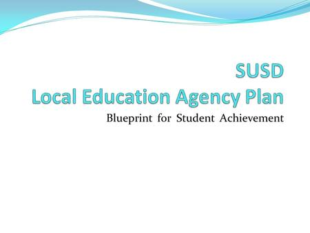 Blueprint for Student Achievement. The Blueprint Defines: SUSD's Focus based on measurable outcomes SUSD's Alignment of Programs, Procedures, Practices,