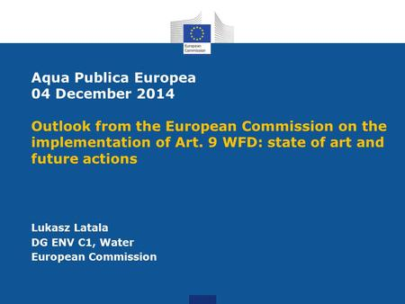 Aqua Publica Europea 04 December 2014 Outlook from the European Commission on the implementation of Art. 9 WFD: state of art and future actions Lukasz.