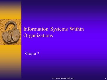 © 2007 Prentice Hall, Inc.1 Chapter 7 Information Systems Within Organizations.