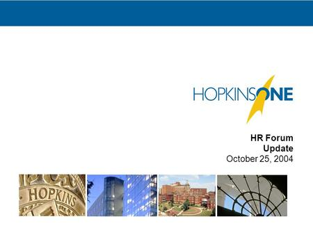 HR Forum Update October 25, 2004. 2 What is HopkinsOne? The name of an initiative designed to replace many of the business and administrative systems.