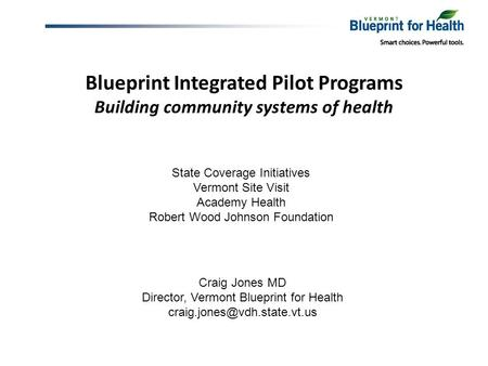 Blueprint Integrated Pilot Programs Building community systems of health Craig Jones MD Director, Vermont Blueprint for Health