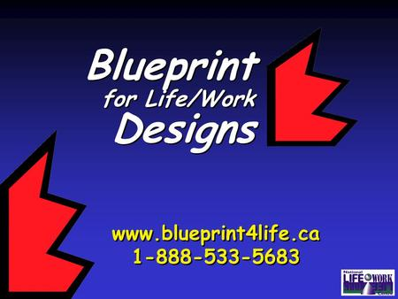 Blueprint for Life/Work Designs Blueprint for Life/Work Designs www.blueprint4life.ca 1-888-533-5683 www.blueprint4life.ca 1-888-533-5683.