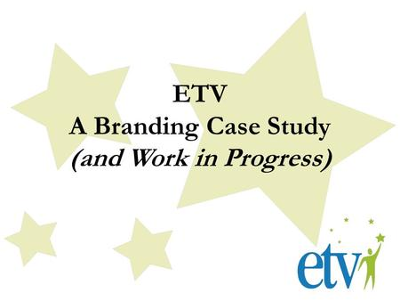 ETV A Branding Case Study (and Work in Progress).