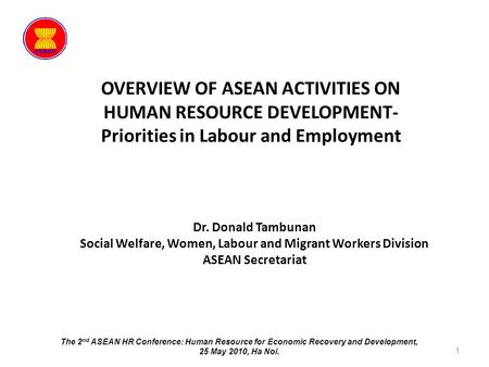 OVERVIEW OF ASEAN ACTIVITIES ON HUMAN RESOURCE DEVELOPMENT- Priorities in Labour and Employment 1 Dr. Donald Tambunan Social Welfare, Women, Labour and.
