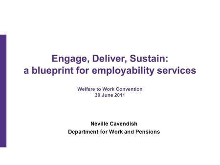 Engage, Deliver, Sustain: a blueprint for employability services Welfare to Work Convention 30 June 2011 Neville Cavendish Department for Work and Pensions.