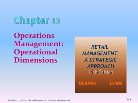 13-1 Retail Mgt. 11e (c) 2010 Pearson Education, Inc. publishing as Prentice Hall Operations Management: Operational Dimensions RETAIL MANAGEMENT: A STRATEGIC.