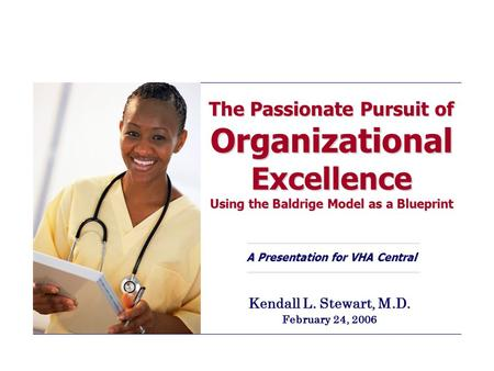 The Passionate Pursuit of Organizational Excellence Using the Baldrige Model as a Blueprint A Presentation for VHA Central Kendall L. Stewart, M.D. February.