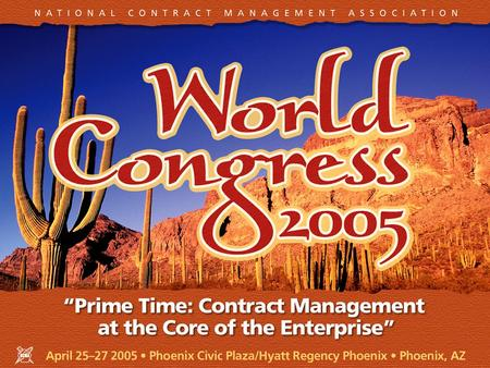 "April 25–27, 2005 Phoenix Civic Plaza/Hyatt Regency Phoenix Phoenix, AZ NCMA World Congress 2005 ""Prime Time: Contract Management at the Core of the Enterprise"""
