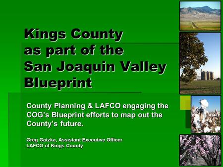 Kings County as part of the San Joaquin Valley Blueprint County Planning & LAFCO engaging the COG's Blueprint efforts to map out the County's future. Greg.