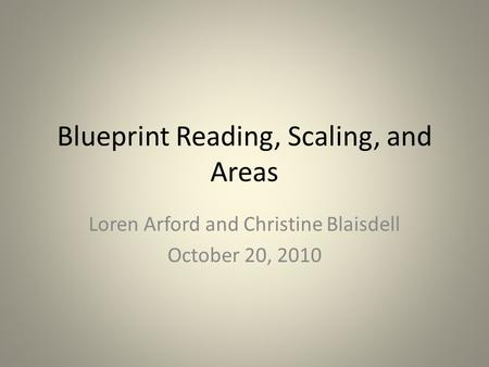 Blueprint Reading, Scaling, and Areas Loren Arford and Christine Blaisdell October 20, 2010.