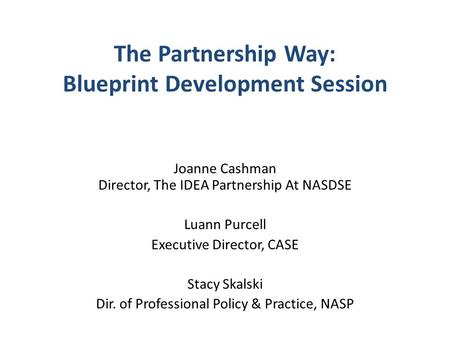 The Partnership Way: Blueprint Development Session Joanne Cashman Director, The IDEA Partnership At NASDSE Luann Purcell Executive Director, CASE Stacy.