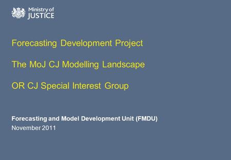 Forecasting Development Project The MoJ CJ Modelling Landscape OR CJ Special Interest Group Forecasting and Model Development Unit (FMDU) November 2011.