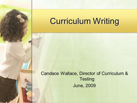 Curriculum Writing Candace Wallace, Director of Curriculum & Testing June, 2009.