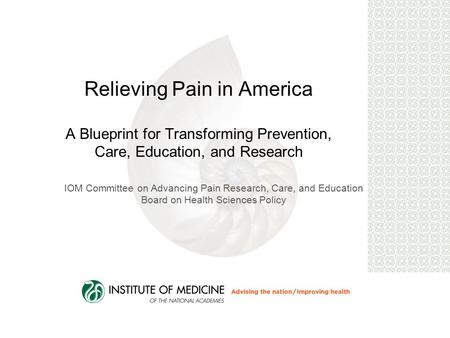 Relieving Pain in America A Blueprint for Transforming Prevention, Care, Education, and Research IOM Committee on Advancing Pain Research, Care, and Education.