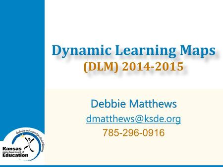 Debbie Matthews 785-296-0916 Dynamic Learning Maps (DLM) 2014-2015.