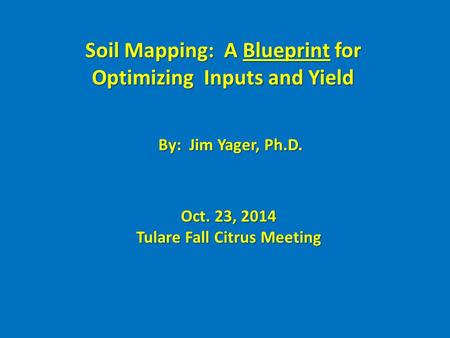Soil Mapping: A Blueprint for Optimizing Inputs and Yield By: Jim Yager, Ph.D. Oct. 23, 2014 Tulare Fall Citrus Meeting.