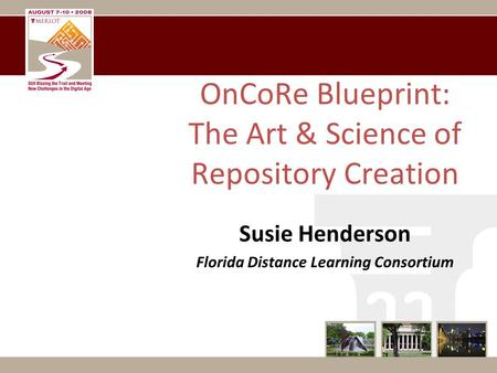 OnCoRe Blueprint: The Art & Science of Repository Creation Susie Henderson Florida Distance Learning Consortium.