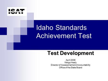 Idaho Standards Achievement Test Test Development April 2008 Margo Healy Director of Assessment and Accountability Office of the State Board.