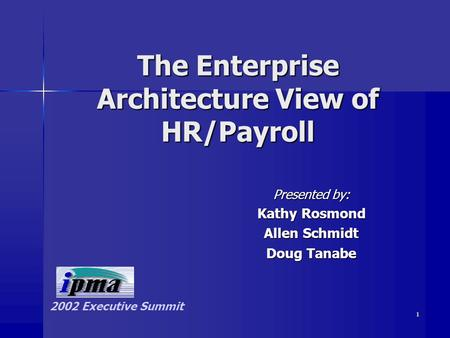1 The Enterprise Architecture View of HR/Payroll Presented by: Kathy Rosmond Allen Schmidt Doug Tanabe 2002 Executive Summit.