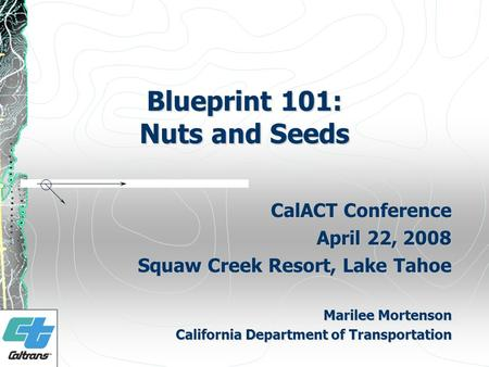 Blueprint 101: Nuts and Seeds CalACT Conference April 22, 2008 Squaw Creek Resort, Lake Tahoe Marilee Mortenson California Department of Transportation.