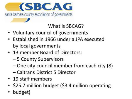What is SBCAG? Voluntary council of governments Established in 1966 under a JPA executed by local governments 13 member Board of Directors: – 5 County.