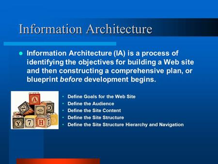 Information Architecture Information Architecture (IA) is a process of identifying the objectives for building a Web site and then constructing a comprehensive.
