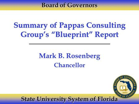 "Summary of Pappas Consulting Group's ""Blueprint"" Report Mark B. Rosenberg Chancellor Board of Governors State University System of Florida."