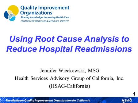 1 Using Root Cause Analysis to Reduce Hospital Readmissions Jennifer Wieckowski, MSG Health Services Advisory Group of California, Inc. (HSAG-California)