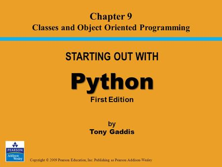 Copyright © 2009 Pearson Education, Inc. Publishing as Pearson Addison-Wesley STARTING OUT WITH Python Python First Edition by Tony Gaddis Chapter 9 Classes.