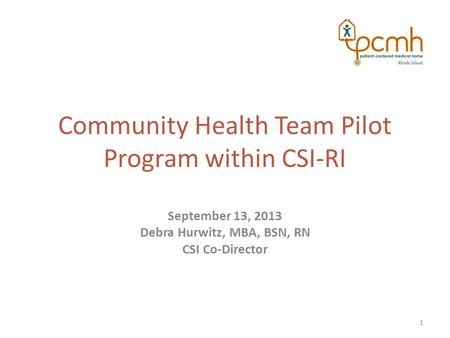 Community Health Team Pilot Program within CSI-RI September 13, 2013 Debra Hurwitz, MBA, BSN, RN CSI Co-Director 1.