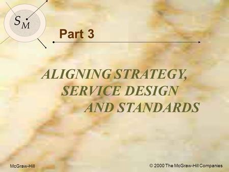McGraw-Hill© 2000 The McGraw-Hill Companies 1 S M S M McGraw-Hill © 2000 The McGraw-Hill Companies Part 3 ALIGNING STRATEGY, SERVICE DESIGN AND STANDARDS.