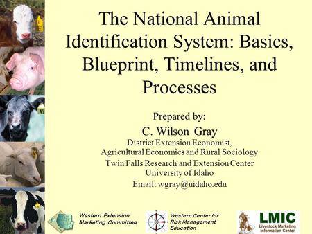 The National Animal Identification System: Basics, Blueprint, Timelines, and Processes Prepared by: C. Wilson Gray District Extension Economist, Agricultural.