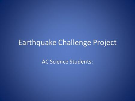 Earthquake Challenge Project AC Science Students:.